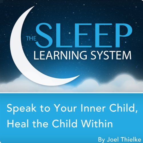 Speak to Your Inner Child, Heal the Child Within with Hypnosis, Meditation, and Affirmations audiobook cover art