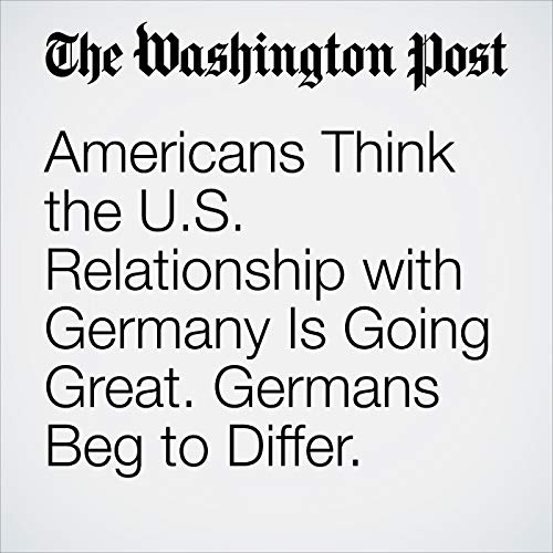 Americans Think the U.S. Relationship with Germany Is Going Great. Germans Beg to Differ. audiobook cover art