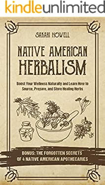 Native American Herbalism: Boost Your Wellness Naturally and Learn How to Source, Prepare, and Store Healing Herbs. Bonus: The Forgotten Secrets of 4 Native American Apothecaries