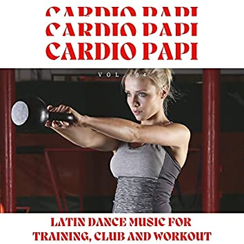 Cardio Papi - Latin Dance Music For Training, Club And Workout, Vol. 04