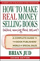 How to Make Real Money Selling Books, Second Edition: A Complete Guide to the Book Publishers' World of Special Sales