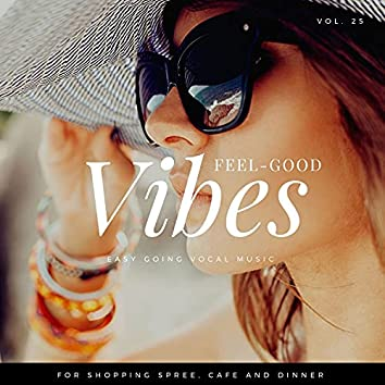 Feel-Good Vibes - Easy Going Vocal Music For Shopping Spree, Cafe And Dinner, Vol. 25