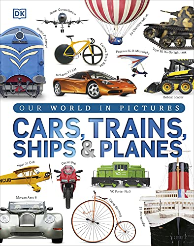 Cars, Trains, Ships and Planes: A Visual Encyclopedia to Every Vehicle by DK