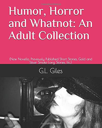 Humor, Horror and Whatnot: An Adult Collection: (New Novella, Previously Published Short Stories, Gold and Silver Smoke-Long Stories, Etc.)