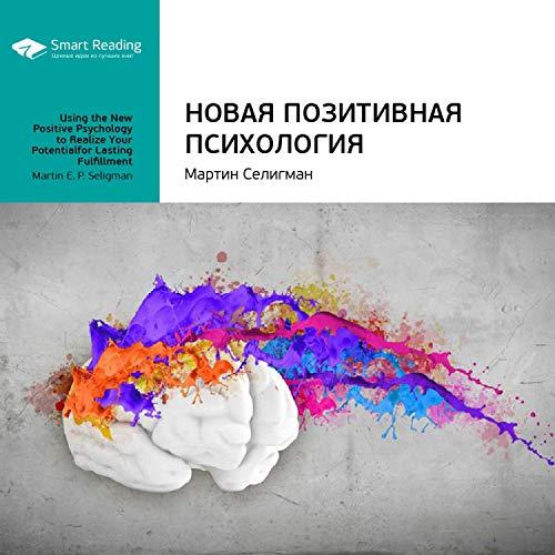 Новая позитивная психология: Научный взгляд на счастье и смысл жизни: Мартин Селигман. Ключевые идеи книги
