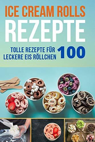 Ice Cream Rolls Rezepte: 100 Tolle Rezepte für leckere Eis Röllchen - Ob frisch, oder scharf, mit viel Schokolade oder Eis aus Getränken (mit und ohne Alkohol) - probieren Sie es aus.