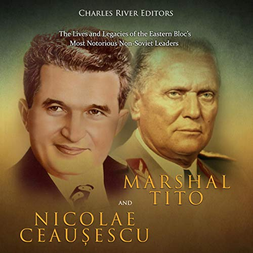 Marshal Tito and Nicolae Ceaușescu: The Lives and Legacies of the Eastern Bloc's Most Notorious Non-Soviet Leaders audiobook cover art