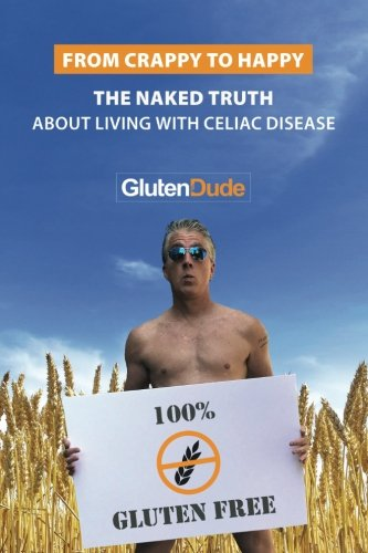 From Crappy to Happy: The Naked Truth About Living With Celiac Disease