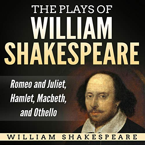 The Plays of William Shakespeare: Romeo and Juliet, Hamlet, Macbeth, and Othello Audiobook By William Shakespeare cover art