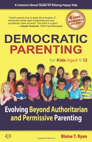Democratic Parenting: Evolving Beyond Authoritarian and Permissive Parenting (For Kids Aged 1 - 12) by Blaise T. Ryan