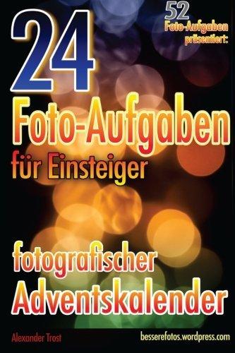 24 Foto-Aufgaben für Einsteiger: Fotografischer Adventskalender: (52 Foto-Aufgaben präsentiert) by Alexander Trost (2016-02-22)