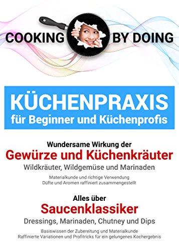Küchenpraxis - Gewürze, Küchenkräuter und alles über Saucenzubereitung: Basiswissen für Beginner und Fortgeschrittene (