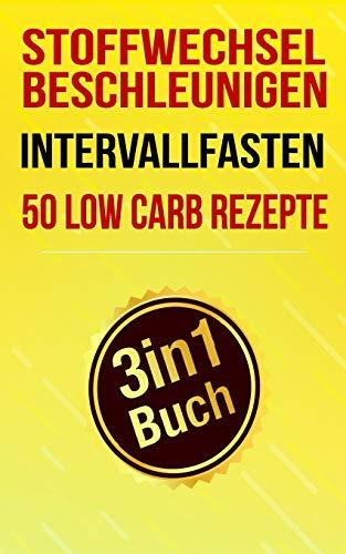 Stoffwechsel beschleunigen, Intervallfasten & 50 Low Carb Rezepte: Schnell abnehmen ohne Hunger (3in1 Buch) (Abnehmen Buch Box, Band 2)