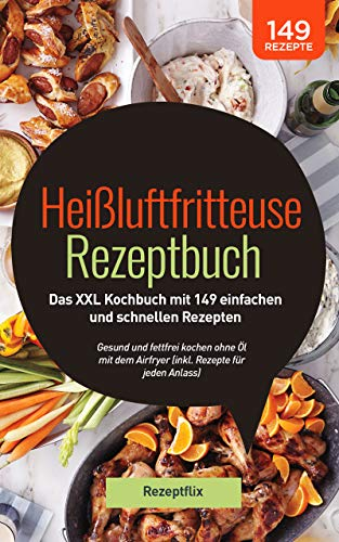 Heißluftfritteuse Rezeptbuch: Das XXL Kochbuch mit 149 einfachen und schnellen Rezepten: Gesund und fettfrei kochen ohne Öl mit dem Airfryer (inkl. Rezepte für jeden Anlass)