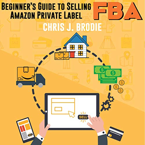 Beginner's Guide to Selling Amazon Private Label FBA: Create Successful E-Commerce Business Launch Your First Product and Make Extra Passive Income Titelbild