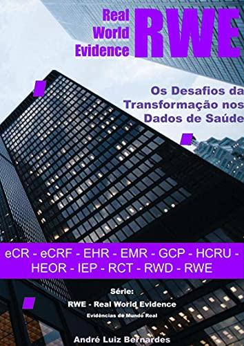 RWE - Real World Evidence - Os Desafios da Transformação nos Dados de Saúde: eCR - eCRF - EHR - EMR - GCP - HCRU - HEOR - IEP - RCT - RWD - RWE (RWE - ... do Mundo Real) (Portuguese Edition)