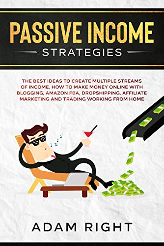 Passive Income Strategies: The Best Ideas To Create Multiple Streams of Income. How To Make Money Online With Blogging, Amazon FBA, Dropshipping, Affiliate Marketing and Trading Working From Home