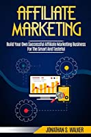 Affiliate Marketing: Build Your Own Successful Affiliate Marketing Business from Zero to 6 Figures