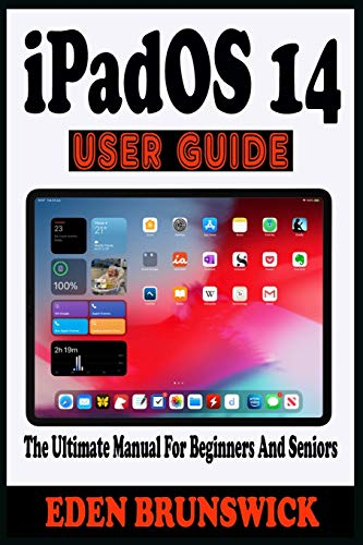 iPadOS 14 USER GUIDE: The Manual For Beginners And Seniors To Effectively Master The New Apple iPadOS 14 With Tips And Tricks To Navigate, Configure, Operate, Troubleshoot And Unlock Hidden Features