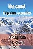 Mon Carnet d'Alpinisme à Compléter Expéditions en Savoie: Pour noter les informations concernant mon Entraînement / mon Expédition | Cahier de Bord ... Idéal pour Alpinistes Confirmés ou Amateurs|