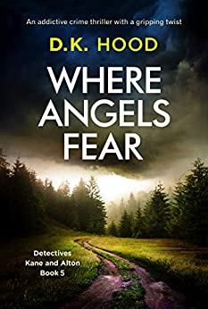 Where Angels Fear: An addictive crime thriller with a gripping twist (Detectives Kane and Alton Book 5) by [D.K. Hood]