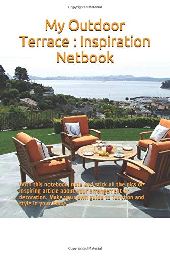 My Outdoor Terrace : Inspiration Netbook: With this notebook, note and stick all the pics or inspiring article about your arrangement or decoration. ... own guide to function and style in your home