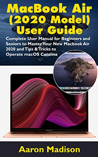 MacBook Air (2020 Model) User Guide : Complete User Manual for Beginners and Seniors to Master Your New Macbook Air 2020 and Tips & Tricks to Operate macOS Catalina