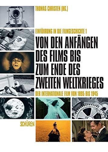 Von den Anfängen des Films bis zum Ende des Zweiten Weltkrieges. Der internationale Film von 1895 bis 1945: Einführung in die Filmgeschichte Band 1