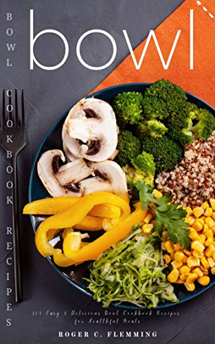 Bowl Recipes: 101 Easy & Delicious Bowl Cookbook Recipes for Healthful Meals