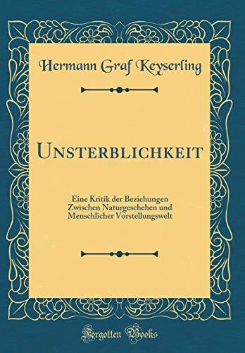 Unsterblichkeit: Eine Kritik der Beziehungen Zwischen Naturgeschehen und Menschlicher Vorstellungswelt (Classic Reprint)