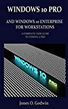 WINDOWS 10 PRO AND WINDOWS 10 ENTERPRISE FOR WORKSTATIONS: A COMPLETE USER GUIDE TO COMING A PRO