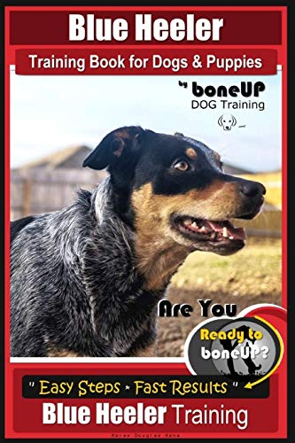 Blue Heeler Training Book for Dogs and Puppies, by BoneUP Dog Training: Are You Ready to Bone Up? Easy Steps * Fast Results Blue Heeler Training