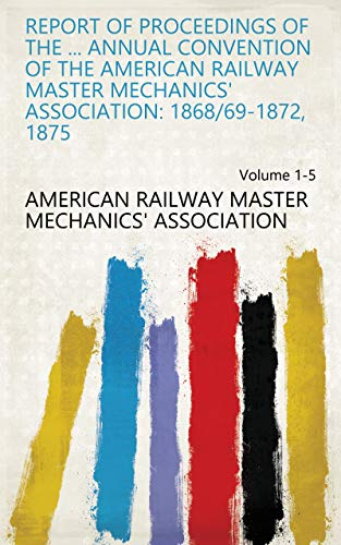 Report of Proceedings of the ... Annual Convention of the American Railway Master Mechanics' Association: 1868/69-1872, 1875 Volume 1-5 (English Edition)