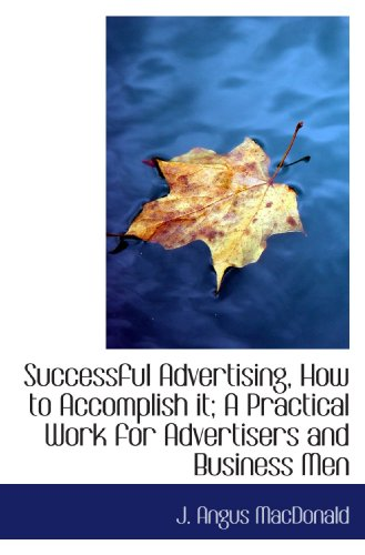 Successful Advertising, How to Accomplish it; A Practical Work for Advertisers and Business Menの詳細を見る