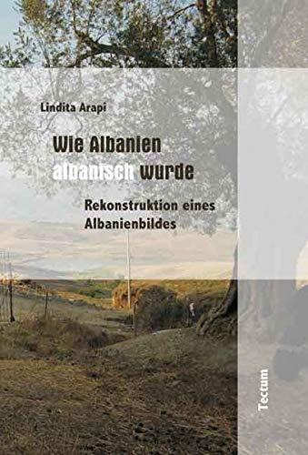Wie Albanien albanisch wurde - Rekonstruktion eines Albanienbildes