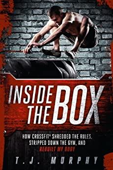 Inside the Box: How CrossFit ® Shredded the Rules, Stripped Down the Gym, and Rebuilt My Body by [Murphy T. J.]