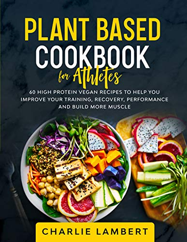 Plant Based Cookbook for Athletes: 60 High Protein Vegan Recipes To Help You Improve Your Training,