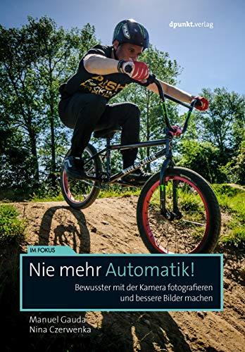 Nie mehr Automatik!: Bewusster mit der Kamera fotografieren und bessere Bilder machen (Im Fokus)