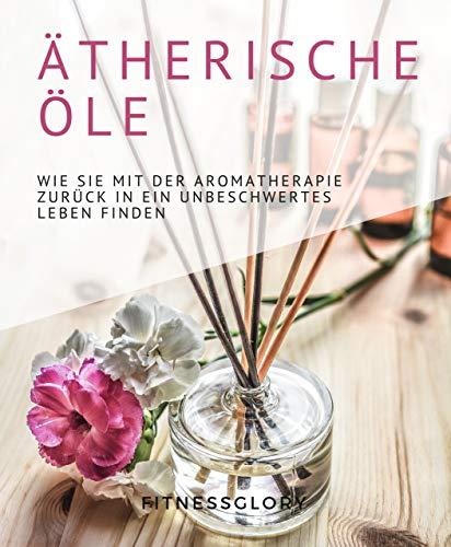 Ätherische Öle: Wie Sie mit der Aromatherapie zurück in ein unbeschwertes Leben finden. Welche Öle gegen Stress, Allergien uvm. helfen und wie Sie sie bequem zuhause selbst herstellen können