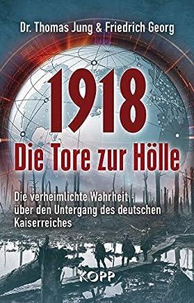 1918 Die Tore zur Hölle Die verheilichte Wahrheit über den Untergang des deutschen KaiserreichesThomas Jung