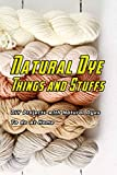 Natural Dye Things and Stuffs: DIY Projects with Natural Dyes To do At Home: Making Nature Dye