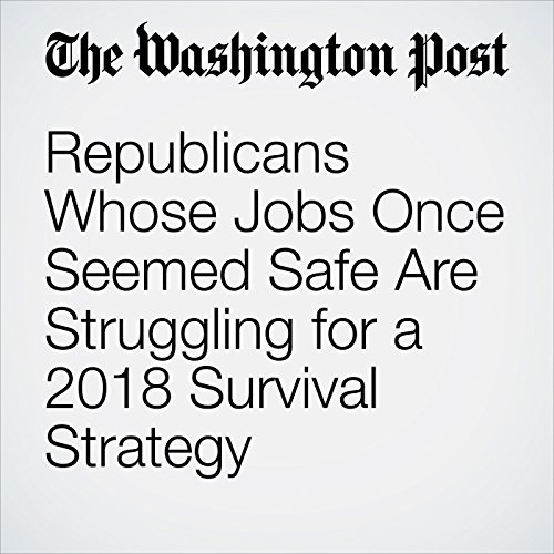 Republicans Whose Jobs Once Seemed Safe Are Struggling for a 2018 Survival Strategy copertina