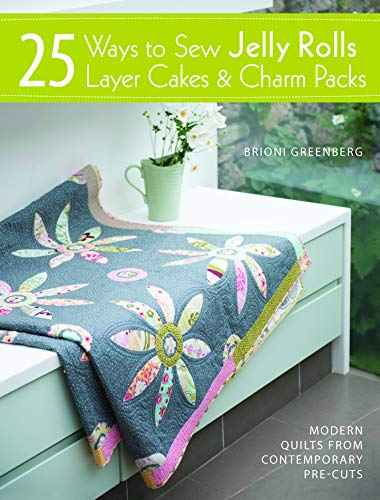 25 Ways to Sew Jelly Rolls, Layer Cakes and Charm Packs: Modern quilt projects from contemporary pre-cuts