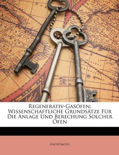 Regenerativ-Gasofen: Wissenschaftliche Grundsatze Fur Die Anlage Und Berechung Solcher Ofen