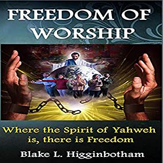 Freedom of Worship: Where the Spirit of Yahweh Is There Is Freedom                   By:                                                                                                                                 Blake L. Higginbotham                               Narrated by:                                                                                                                                 Brian Mathis                      Length: 40 mins     Not rated yet     Overall 0.0