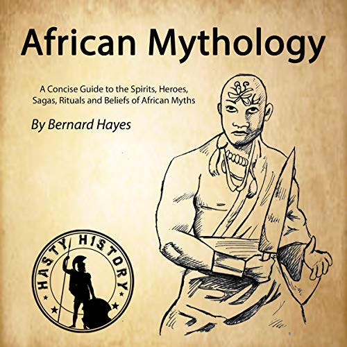African Mythology: A Concise Guide to the Gods, Heroes, Sagas, Rituals and Beliefs of African Myths