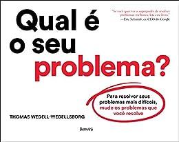 Qual é o seu problema?: Para resolver seus problemas mais difíceis, mude os problemas que você resolve por [Thomas Wedell-Wedellsborg]