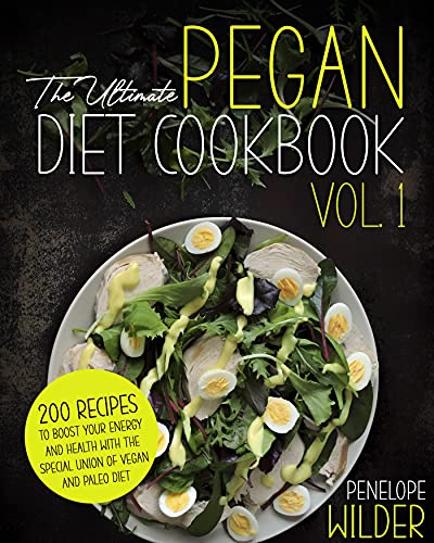 The Ultimate Pegan Diet Cookbok Vol.1 : 200 RECIPES TO BOOST YOUR ENERGY AND HEALTH WITH THE SPECIAL UNION OF VEGAN AND PALEO DIET