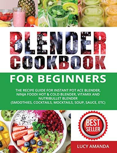 Blender Cookbook for Beginners: The Recipe Guide for Instant Pot Ace Blender, Ninja Foodi Hot & Cold Blender, Vitamix and NutriBullet Blender(Smoothies, Cocktails, Mocktails, Soup, Sauce, etc)