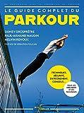 Le guide complet du parkour: Techniques, sécurité, entraînement, conseils... Pour les débutants et les passionnés. Préface de Sébastien Foucan.